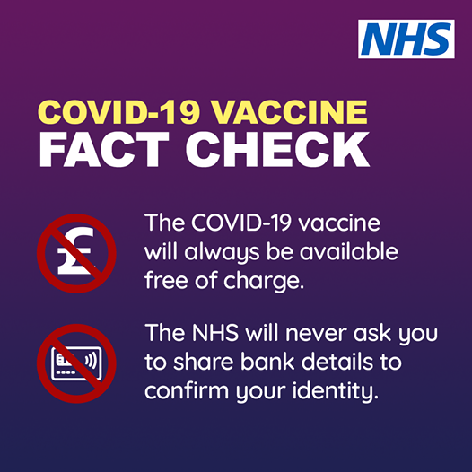 Covid-19 Vaccine Fact Check. The Covid-19 vaccine will always be available free of charge. The NHS will never has you to share bank details to confirm your identity.